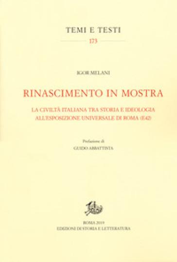 Rinascimento in mostra. La civiltà italiana tra storia e ideologia all'Esposizione Universale di Roma (E42) - Igor Melani  