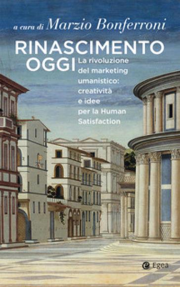 Rinascimento oggi. La rivoluzione del marketing umanistico: creatività e idee per la Human Satisfaction - M. Bonferroni  