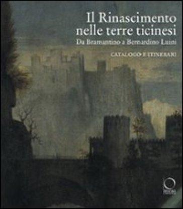 Il Rinascimento nelle terre ticinesi. Da Bramantino a Bernardino Luini. Catalogo e itinerari - Giacomo Agosti  