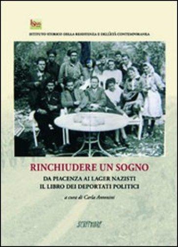 Rinchiudere un sogno. Da PIacenza ai lager nazisti. Il libro dei deportati politici - C. Antonini   Ericsfund.org