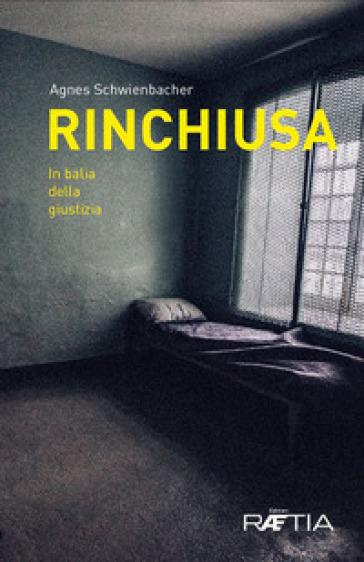 Rinchiusa. In balia della giustizia - Agnes Schwienbacher |