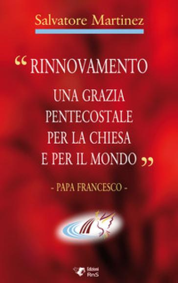 «Rinnovamento una grazia pentecostale per la chiesa e per il mondo» - Salvatore Martinez |