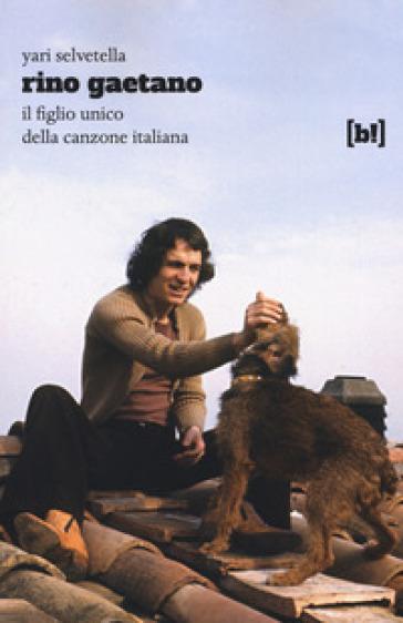 Rino Gaetano. Il figlio unico della canzone italiana - Yari Selvetella |