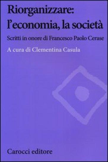 Riorganizzare: l'economia, la società. Scritti in onore di Francesco Paolo Cerase - C. Casula |