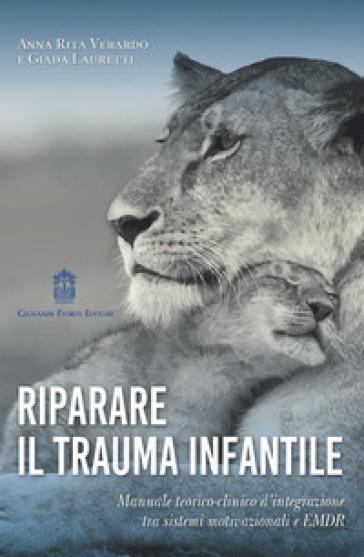 Riparare il trauma infantile. Manuale teorico-clinico d'integrazione tra sistemi motivazionali e EMDR - Anna Rita Verardo |