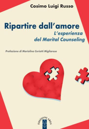 Ripartire dll'amore. L'esperienza del Marital Counseling - Cosimo Luigi Russo |