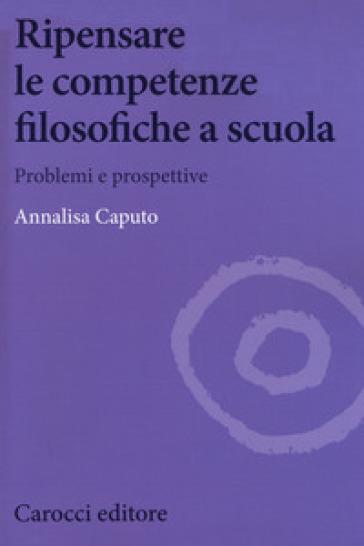Ripensare le competenze filosofiche a scuola. Problemi e prospettive - Annalisa Caputo | Jonathanterrington.com