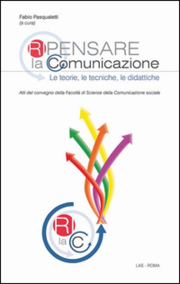 Ripensare la comunicazione. Le teorie, le tecniche, le didattiche - F. Pasqualetti |