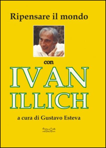 Ripensare il mondo con Ivan Illich - Gustavo Esteva | Rochesterscifianimecon.com
