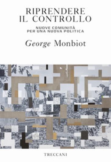 Riprendere il controllo. Nuove comunità per una nuova politica - George Monbiot   Kritjur.org