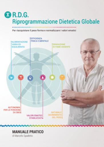 Riprogrammazione Dietetica Globale. Manuale pratico per riacquistare il peso forma e normalizzare i valori ematici - Marcello Spadetto  