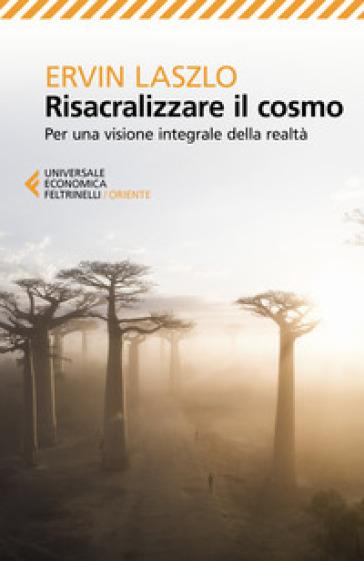 Risacralizzare il cosmo. Per una visione integrale della realtà - Ervin Laszlo | Rochesterscifianimecon.com