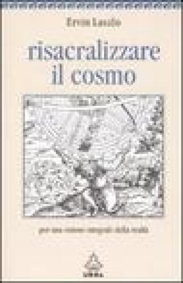 Risacralizzare il cosmo. Per una visione integrale della realtà - Ervin Laszlo |