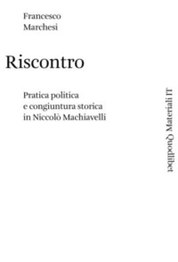 Riscontro. Pratica politica e congiuntura storica in Niccolò Machiavelli - Francesco Marchesi  