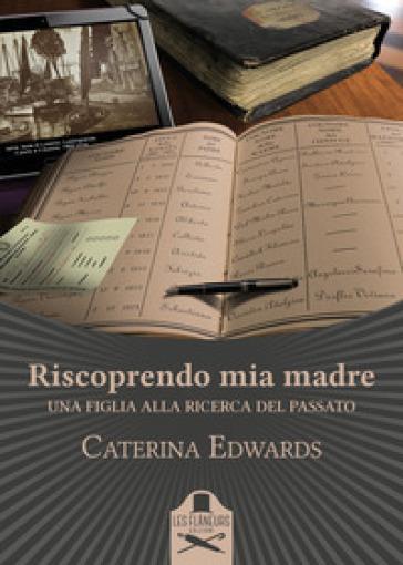 Riscoprendo mia madre. Una figlia alla ricerca del passato - Caterina  Edwards - Libro - Mondadori Store