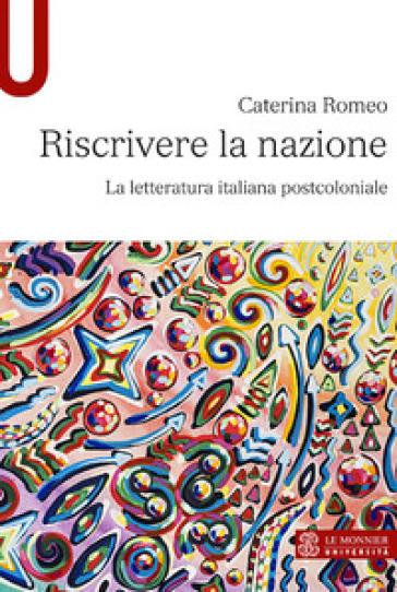 Riscrivere la nazione. La letteratura italiana postcoloniale - Caterina Romeo | Thecosgala.com