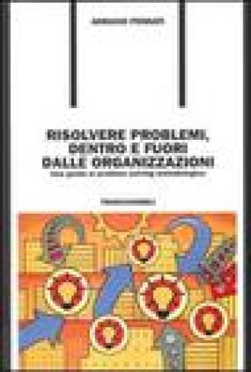 Risolvere problemi dentro e fuori dalle organizzazioni. Una guida al problem solving metodologico - Adriano Pennati |