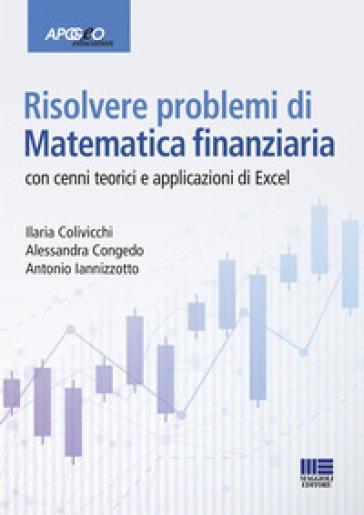 Risolvere problemi di matematica finanziaria. Con cenni teorici e applicazioni in Excel - Ilaria Colivicchi |