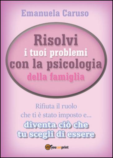 Risolvi i tuoi problemi con la psicologia della famiglia - Emanuela Caruso  