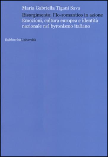 Risorgimento: l'Io romantico in azione. Emozioni, cultura europea e identità nazionale nel byronismo italiano - Maria Gabriella Tigani Sava  