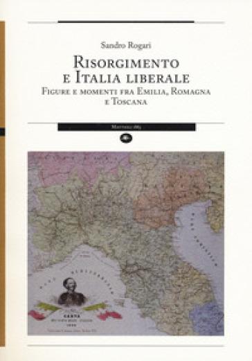 Risorgimento e Italia liberale. Figure e momenti fra Emilia, Romagna e Toscana - Sandro Rogari |