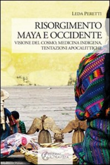 Risorgimento Maya e occidente. Visione del cosmo, medicina indigena, tentazioni apocalittiche - Leda Peretti |