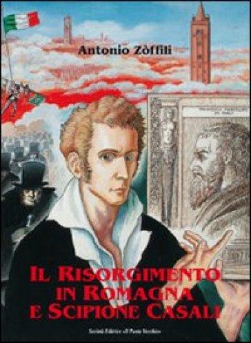Il Risorgimento in Romagna e Scipione Casali patriota e bibliofilo - Antonio Zoffili |