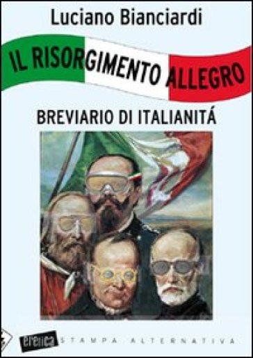 Il Risorgimento allegro. Breviario di italianità - Luciano Bianciardi |