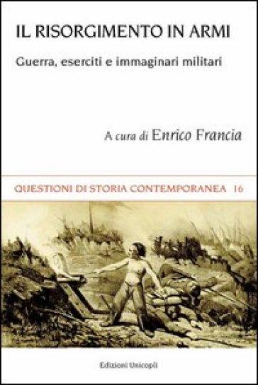 Il Risorgimento in armi. Guerra, eserciti e immaginari militari - E. Francia |