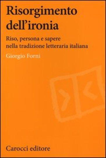 Risorgimento dell'ironia. Riso, persona e sapere nella tradizione letteraria italiana - Giorgio Forni | Rochesterscifianimecon.com