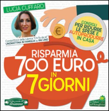 Risparmia 700 euro in 7 giorni. Per ridurre le spese e autoprodurre in casa - Lucia Cuffaro |