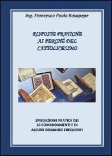 Risposte pratiche ai perché del cattolicesimo - Francesco P. Rosapepe |