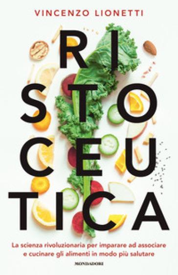 Ristoceutica. La scienza rivoluzionaria per imparare ad associare e cucinare gli alimenti in modo più salutare - Vincenzo Lionetti | Jonathanterrington.com