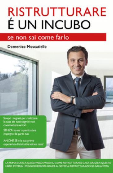 Ristrutturare è un incubo se non sai come farlo - Domenico Moscatiello  