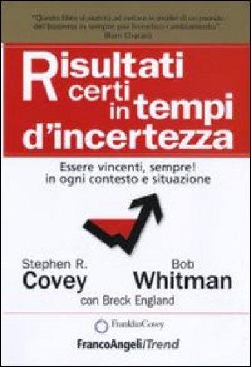 Risultati certi in tempi d'incertezza. Essere vincenti, sempre! in ogni contesto e situazione - Stephen R. Covey | Thecosgala.com