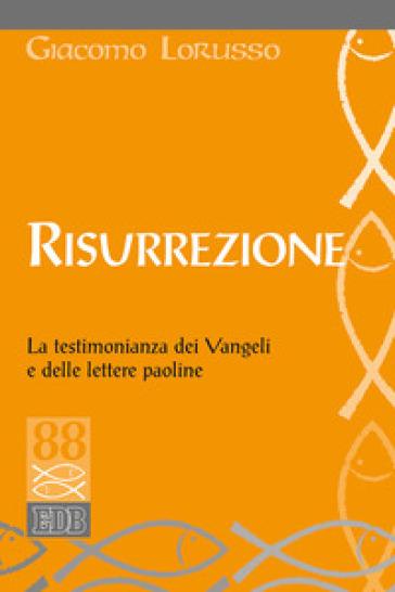 Risurrezione. La testimonianza dei Vangeli e delle lettere paoline - Giacomo Lorusso |