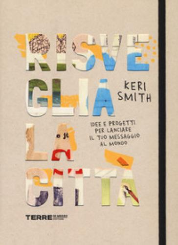 Risveglia la città! Idee e progetti per lanciare il tuo messaggio al mondo - Keri Smith pdf epub
