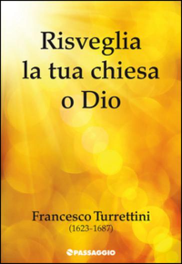 Risveglia la tua chiesa o Dio. Francesco Turrettini (1623-1687) - Francesco Turrettini  