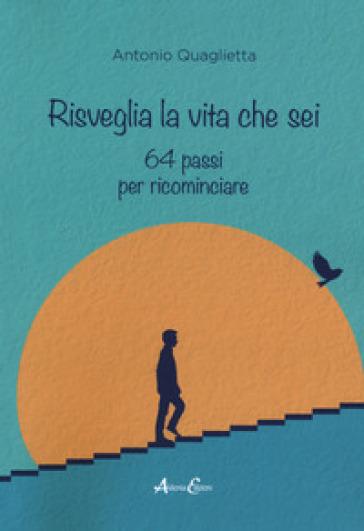 Risveglia la vita che sei. 64 passi per ricominciare - Antonio Quaglietta |
