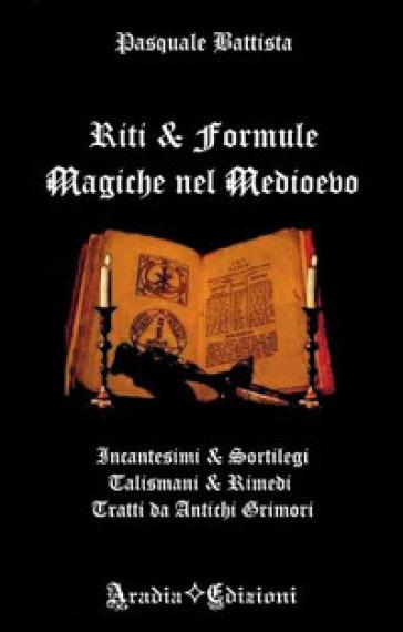 Riti e formule magiche nel medioevo. Incantesimi e sortilegi, talismani e rimedi, tratti da antichi grimori - Pasquale Battista pdf epub