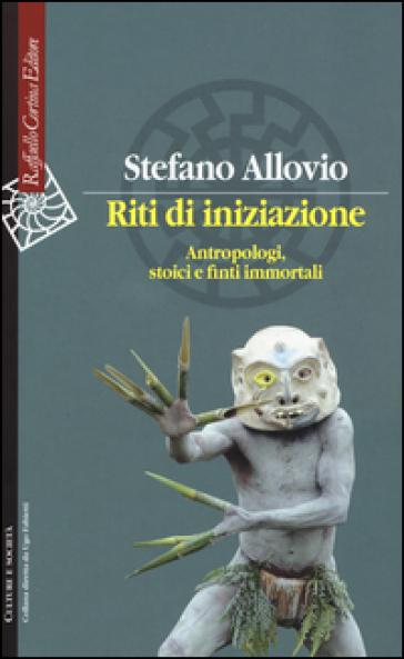 Riti di iniziazione. Antropologi, stoici e finti immortali - Stefano Allovio   Thecosgala.com