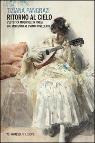 Ritorno al cielo. L'estetica musicale in Italia dal Trecento al primo Novecento - Tiziana Pangrazi | Rochesterscifianimecon.com