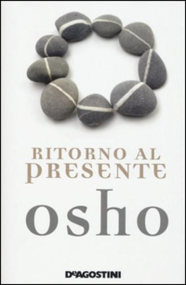 Ritorno al presente. Una vita pratica e concreta per confrontarsi con la realtà - Osho | Rochesterscifianimecon.com