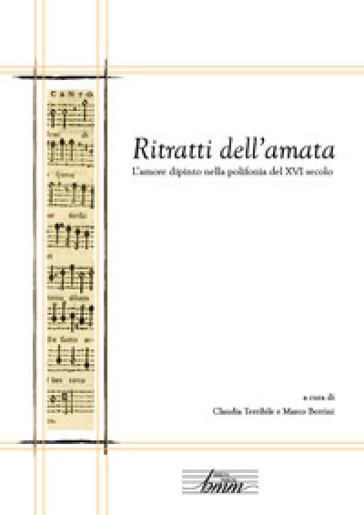 Ritratti dell'amata. L'amore dipinto nella polifonia del XVI secolo - M. Berrini |