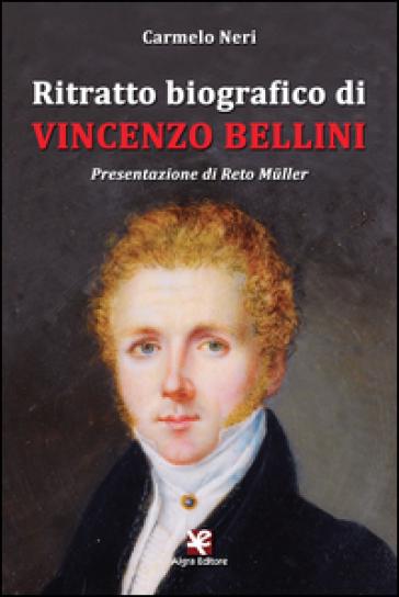 Ritratto biografico di Vincenzo Bellini - Carmelo Neri |
