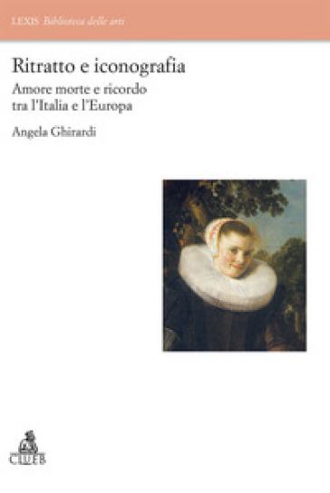 Ritratto e iconografia. Amore morte e ricordo tra Italia e Europa - Angela Ghirardi |