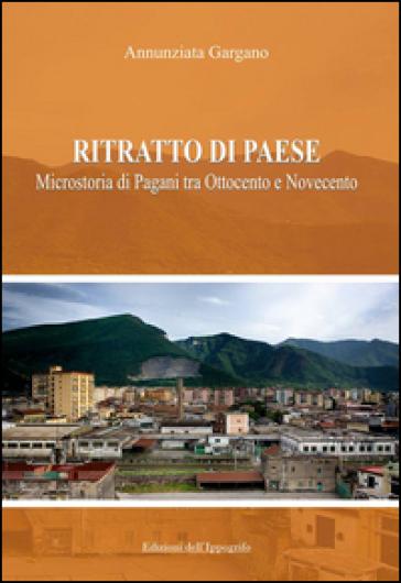 Ritratto di paese. Microstoria di Pagani tra ottocento e novecento - Annunziata Gargano | Kritjur.org