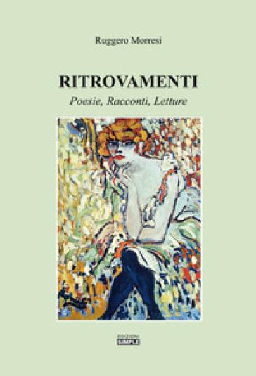 Ritrovamenti. Poesie, racconti, letture - Ruggero Morresi |