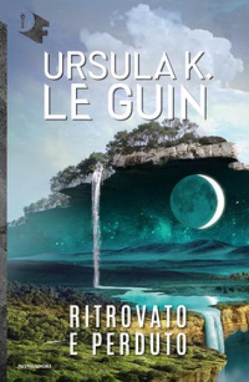 Ritrovato e perduto - Ursula K. Le Guin |