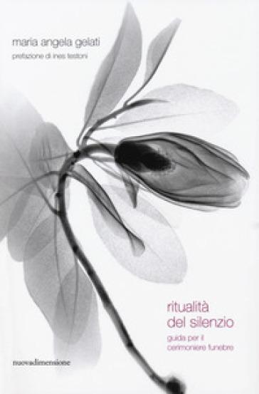Ritualità del silenzio. Guida per il cerimoniere funebre - Maria Angela Gelati |